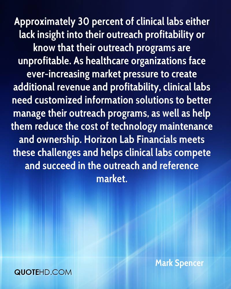 Approximately 30 percent of clinical labs either lack insight into their outreach profitability or know that their outreach programs are unprofitable. As healthcare organizations face ever-increasing market pressure to create additional revenue and profitability, clinical labs need customized information solutions to better manage their outreach programs, as well as help them reduce the cost of technology maintenance and ownership. Horizon Lab Financials meets these challenges and helps clinical labs compete and succeed in the outreach and reference market.
