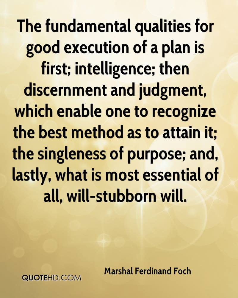 The fundamental qualities for good execution of a plan is first; intelligence; then discernment and judgment, which enable one to recognize the best method as to attain it; the singleness of purpose; and, lastly, what is most essential of all, will-stubborn will.