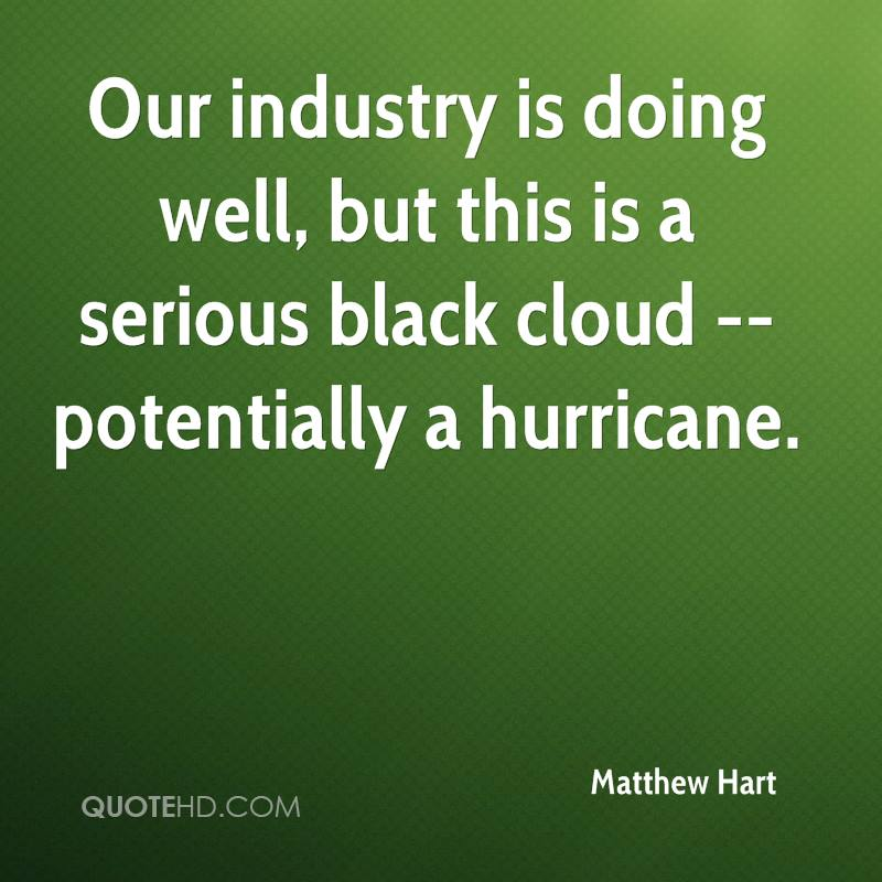 Our industry is doing well, but this is a serious black cloud -- potentially a hurricane.