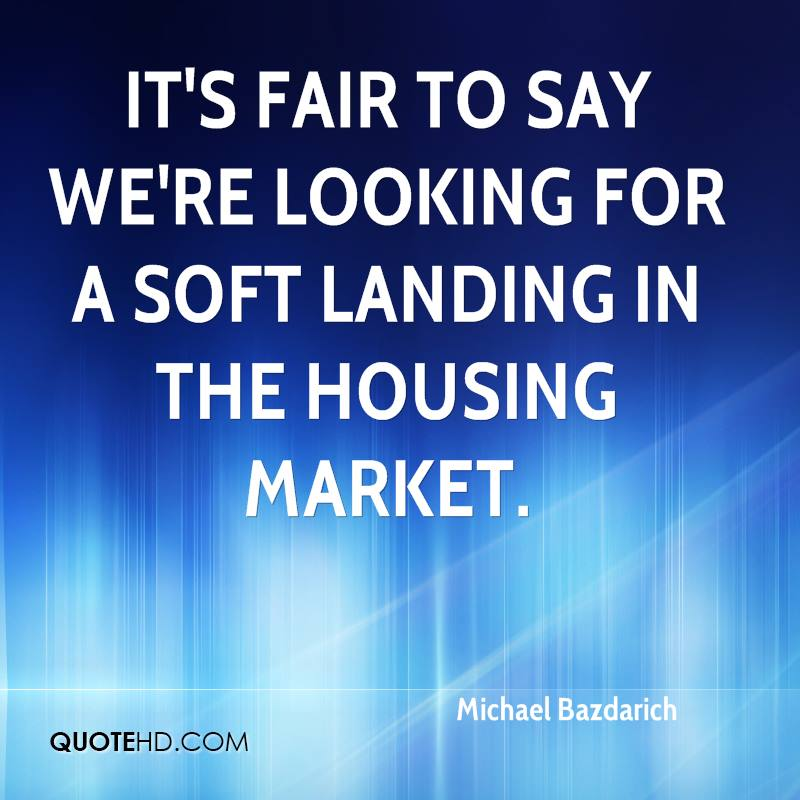 It's fair to say we're looking for a soft landing in the housing market.