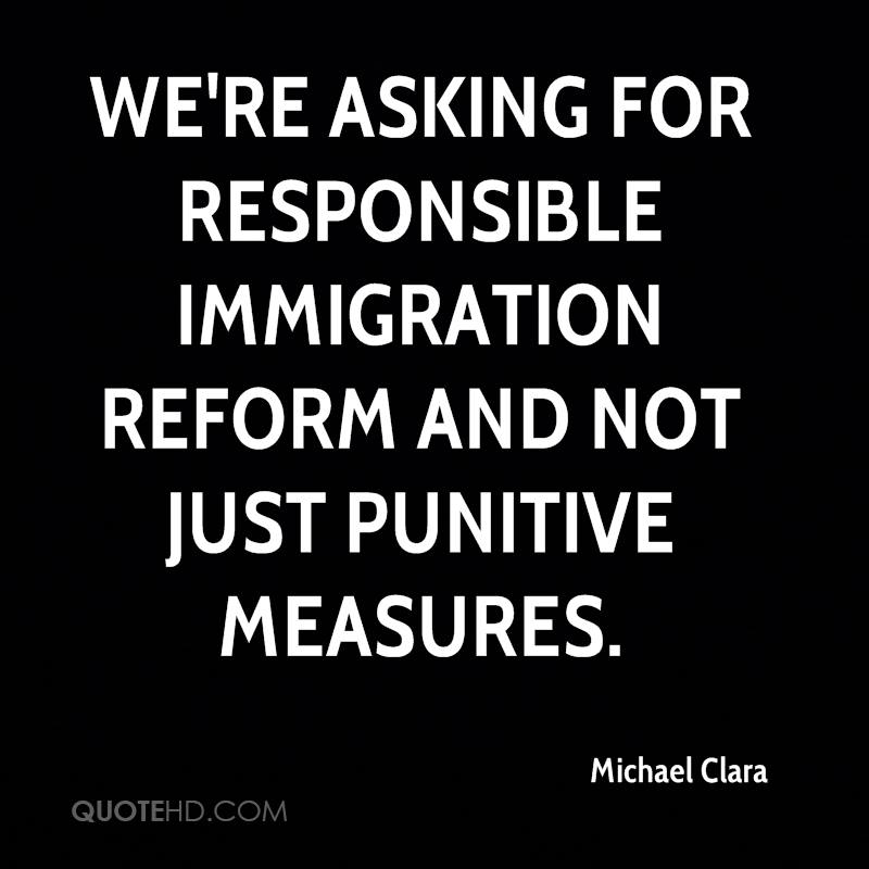 We're asking for responsible immigration reform and not just punitive measures.