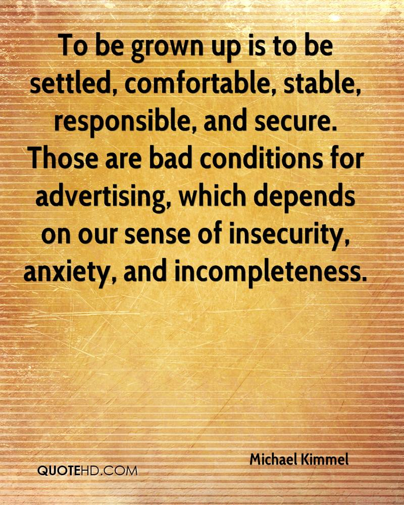 To be grown up is to be settled, comfortable, stable, responsible, and secure. Those are bad conditions for advertising, which depends on our sense of insecurity, anxiety, and incompleteness.