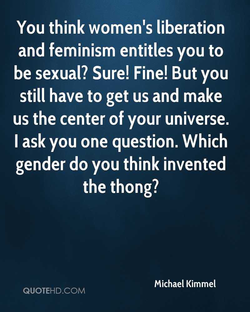 You think women's liberation and feminism entitles you to be sexual? Sure! Fine! But you still have to get us and make us the center of your universe. I ask you one question. Which gender do you think invented the thong?