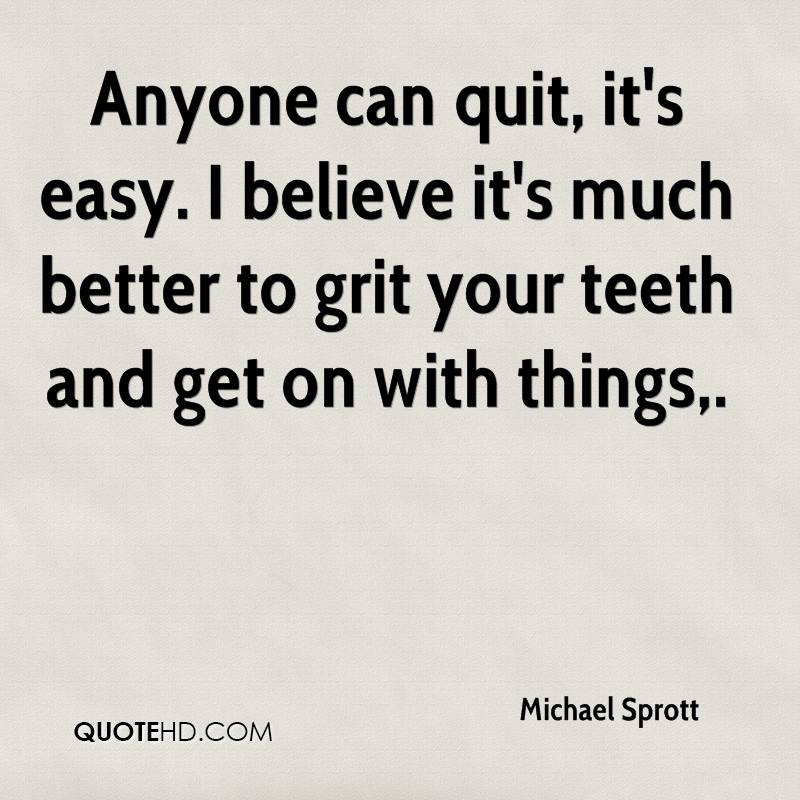 Anyone can quit, it's easy. I believe it's much better to grit your teeth and get on with things.