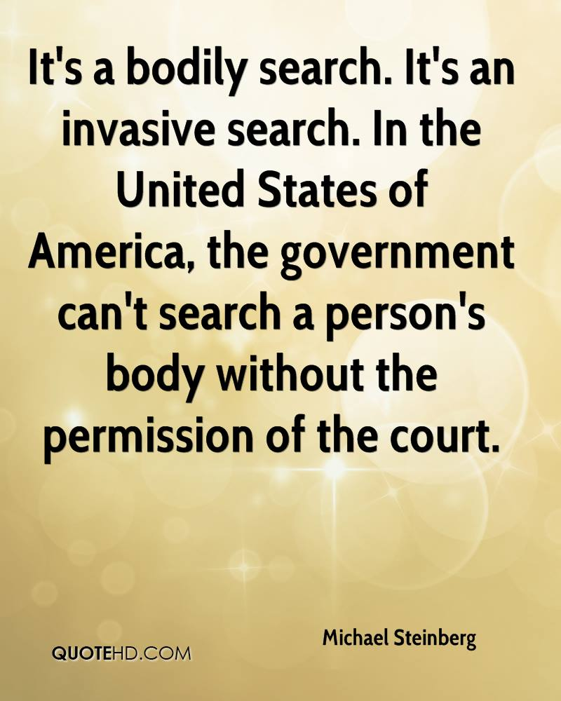 It's a bodily search. It's an invasive search. In the United States of America, the government can't search a person's body without the permission of the court.