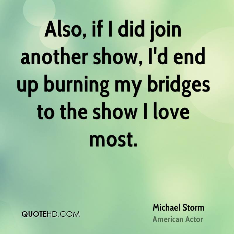 Also, if I did join another show, I'd end up burning my bridges to the show I love most.