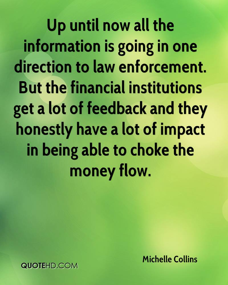Up until now all the information is going in one direction to law enforcement. But the financial institutions get a lot of feedback and they honestly have a lot of impact in being able to choke the money flow.