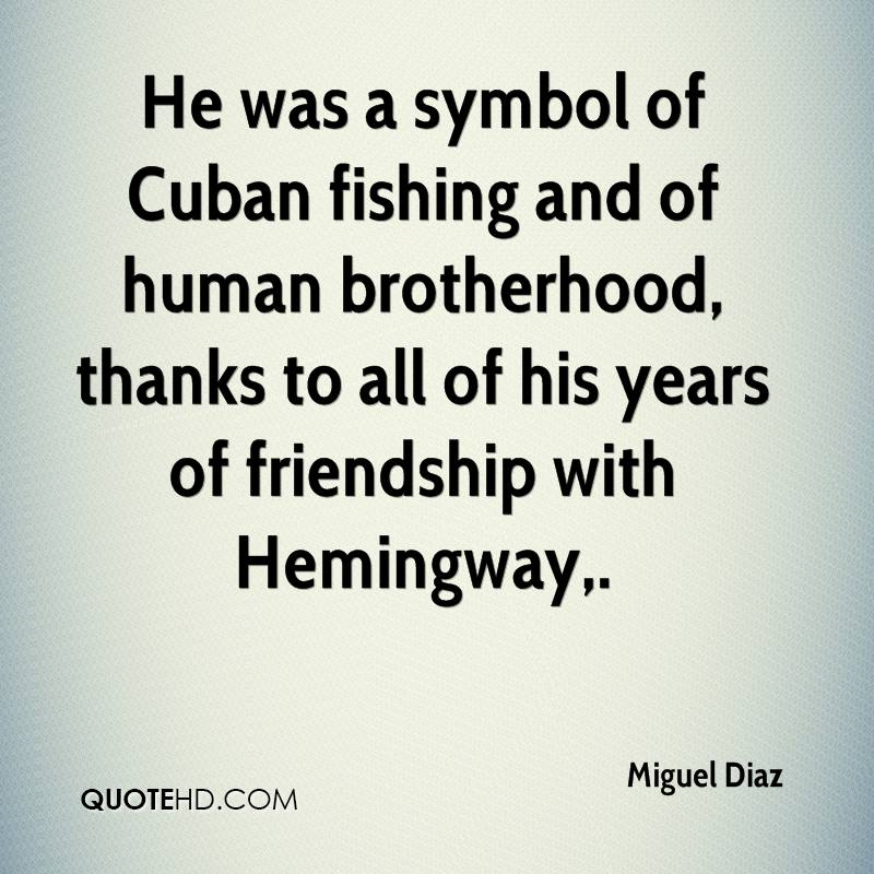 He was a symbol of Cuban fishing and of human brotherhood, thanks to all of his years of friendship with Hemingway.