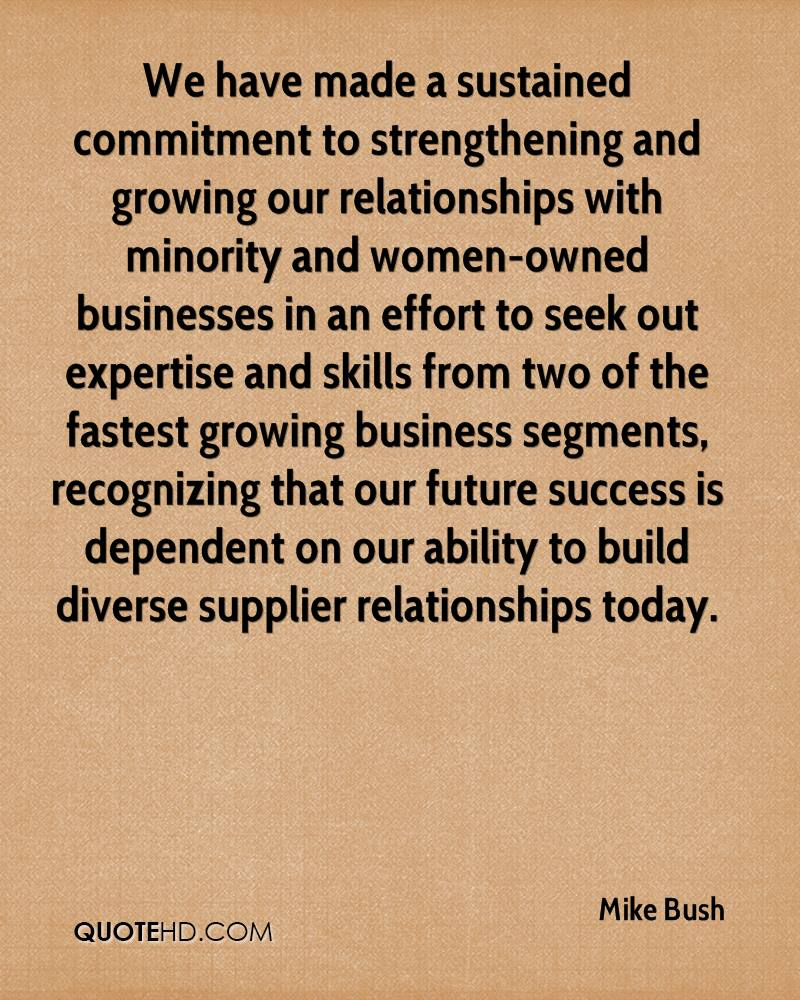 We have made a sustained commitment to strengthening and growing our relationships with minority and women-owned businesses in an effort to seek out expertise and skills from two of the fastest growing business segments, recognizing that our future success is dependent on our ability to build diverse supplier relationships today.