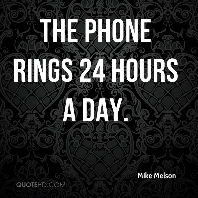 The phone rings 24 hours a day.