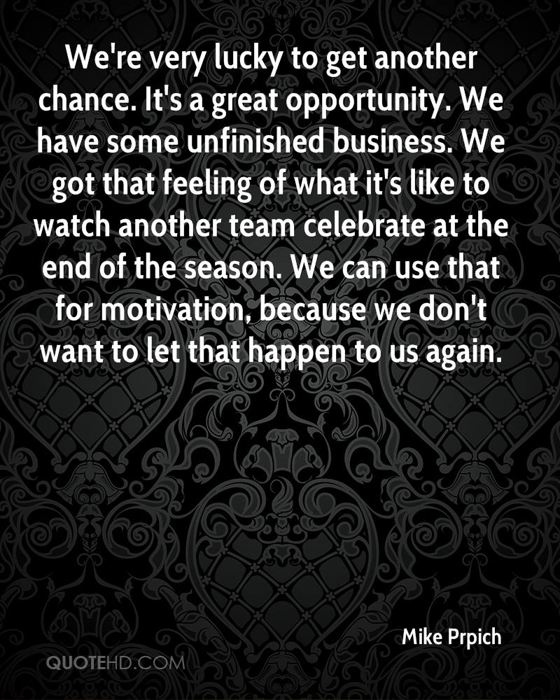 We're very lucky to get another chance. It's a great opportunity. We have some unfinished business. We got that feeling of what it's like to watch another team celebrate at the end of the season. We can use that for motivation, because we don't want to let that happen to us again.