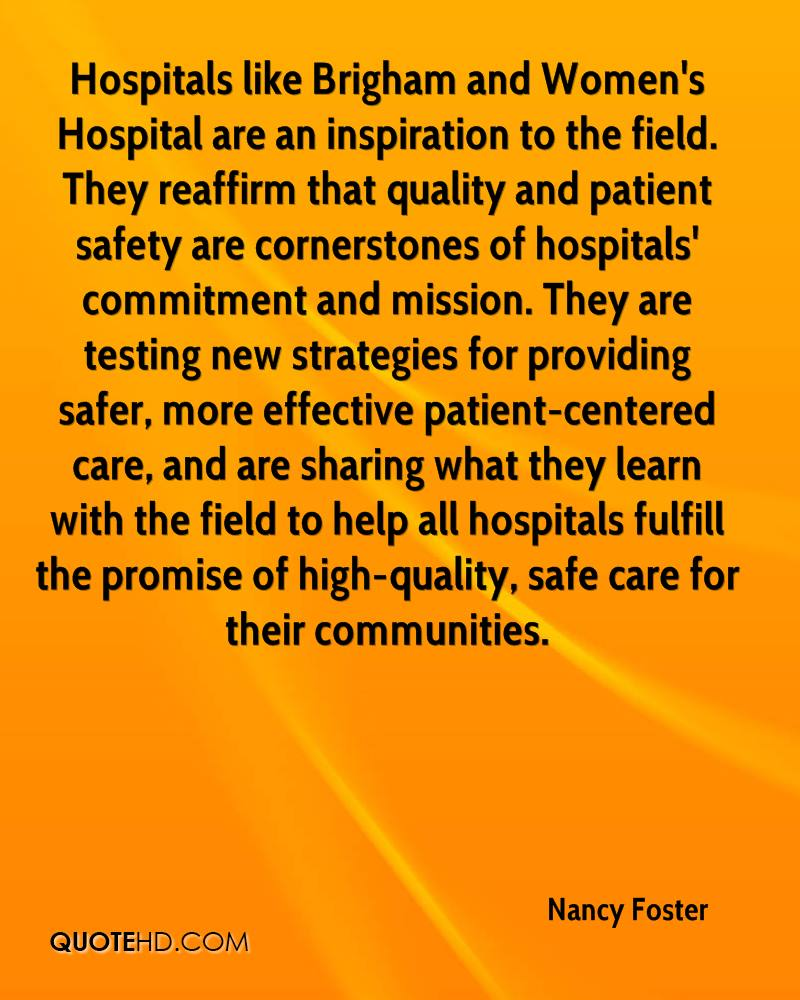 Hospitals like Brigham and Women's Hospital are an inspiration to the field. They reaffirm that quality and patient safety are cornerstones of hospitals' commitment and mission. They are testing new strategies for providing safer, more effective patient-centered care, and are sharing what they learn with the field to help all hospitals fulfill the promise of high-quality, safe care for their communities.