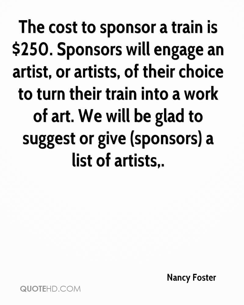 The cost to sponsor a train is $250. Sponsors will engage an artist, or artists, of their choice to turn their train into a work of art. We will be glad to suggest or give (sponsors) a list of artists.