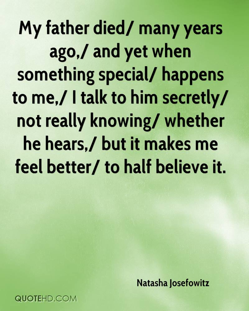 My father died/ many years ago,/ and yet when something special/ happens to me,/ I talk to him secretly/ not really knowing/ whether he hears,/ but it makes me feel better/ to half believe it.