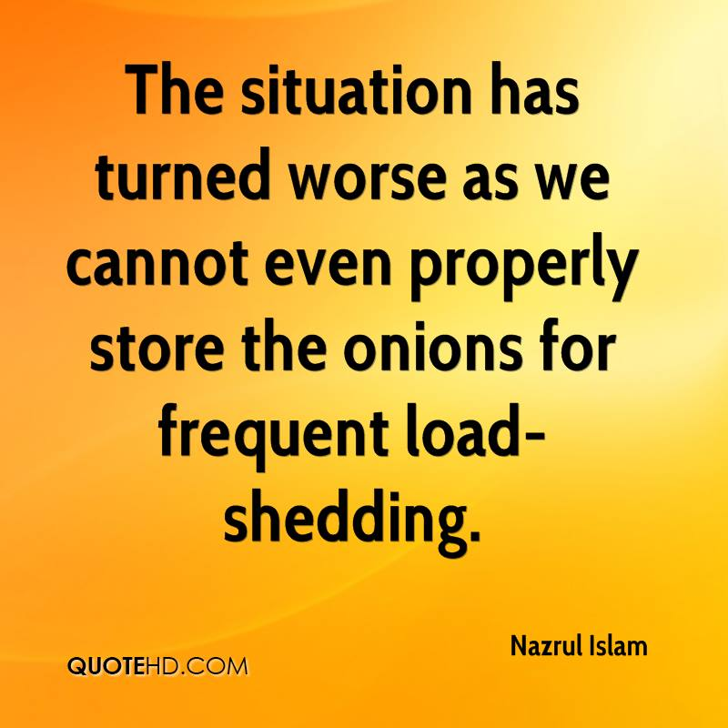 The situation has turned worse as we cannot even properly store the onions for frequent load-shedding.