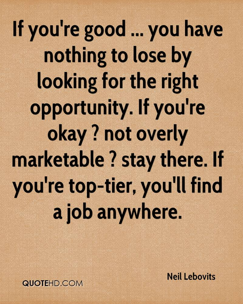 If you're good ... you have nothing to lose by looking for the right opportunity. If you're okay ? not overly marketable ? stay there. If you're top-tier, you'll find a job anywhere.