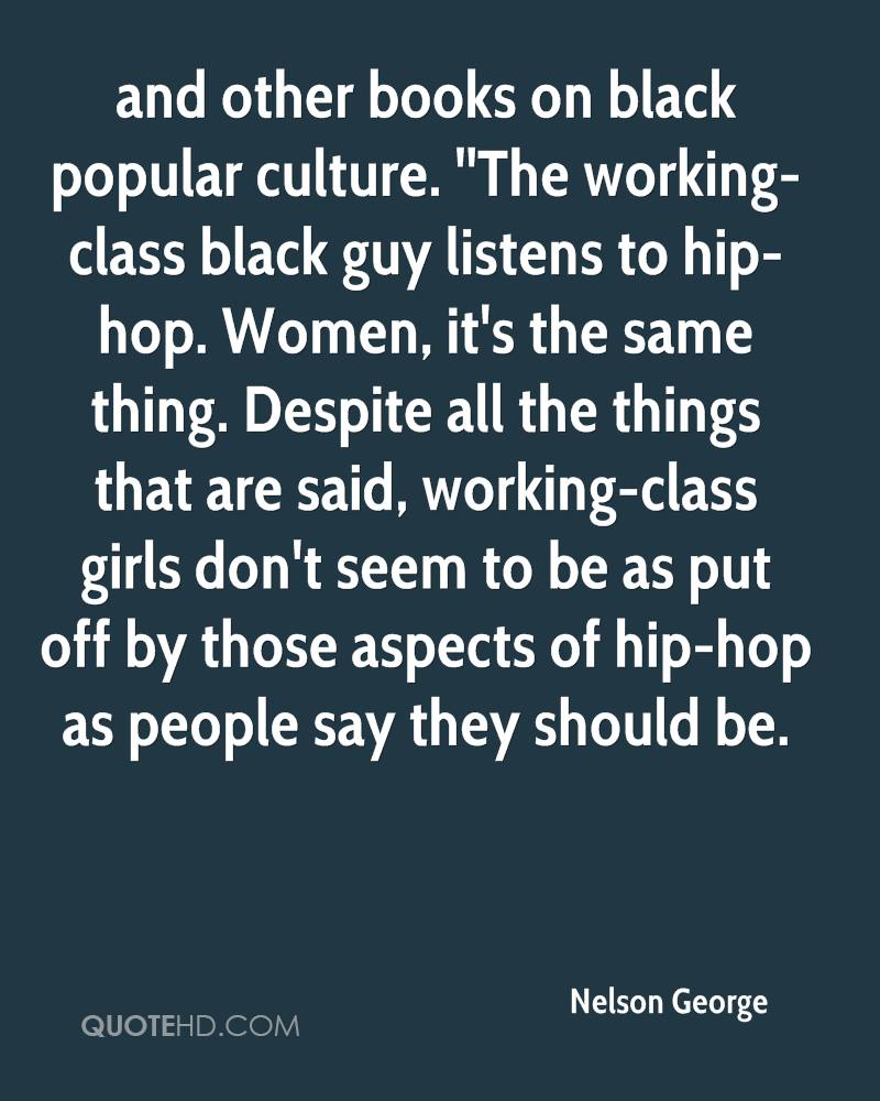 and other books on black popular culture. ''The working-class black guy listens to hip-hop. Women, it's the same thing. Despite all the things that are said, working-class girls don't seem to be as put off by those aspects of hip-hop as people say they should be.
