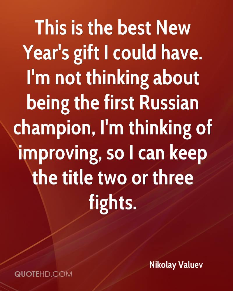 This is the best New Year's gift I could have. I'm not thinking about being the first Russian champion, I'm thinking of improving, so I can keep the title two or three fights.