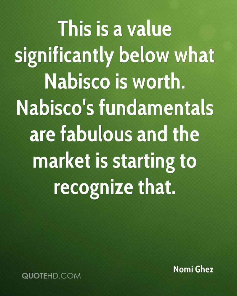 This is a value significantly below what Nabisco is worth. Nabisco's fundamentals are fabulous and the market is starting to recognize that.