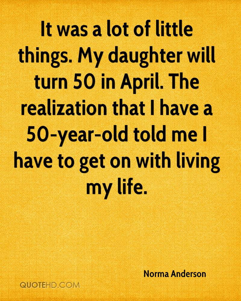 It was a lot of little things. My daughter will turn 50 in April. The realization that I have a 50-year-old told me I have to get on with living my life.