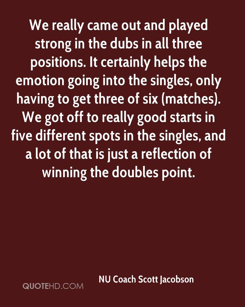 We really came out and played strong in the dubs in all three positions. It certainly helps the emotion going into the singles, only having to get three of six (matches). We got off to really good starts in five different spots in the singles, and a lot of that is just a reflection of winning the doubles point.