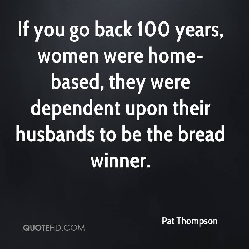 If you go back 100 years, women were home-based, they were dependent upon their husbands to be the bread winner.