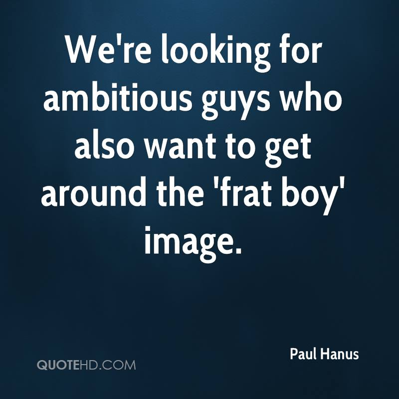 We're looking for ambitious guys who also want to get around the 'frat boy' image.