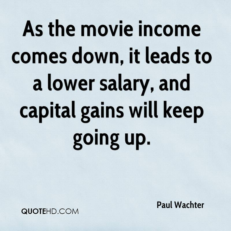As the movie income comes down, it leads to a lower salary, and capital gains will keep going up.