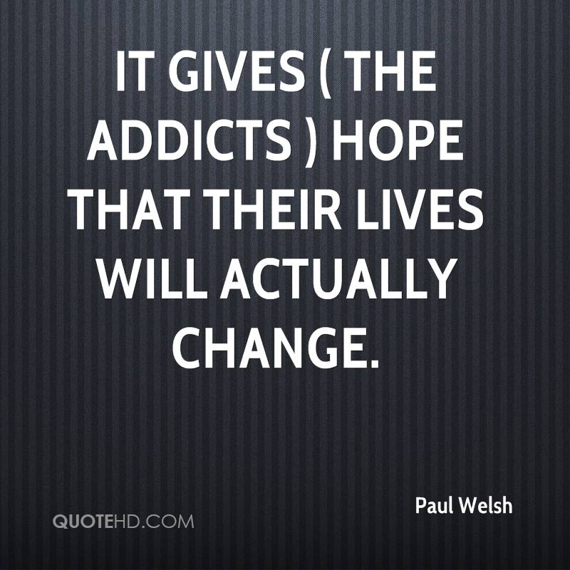 It gives ( the addicts ) hope that their lives will actually change.