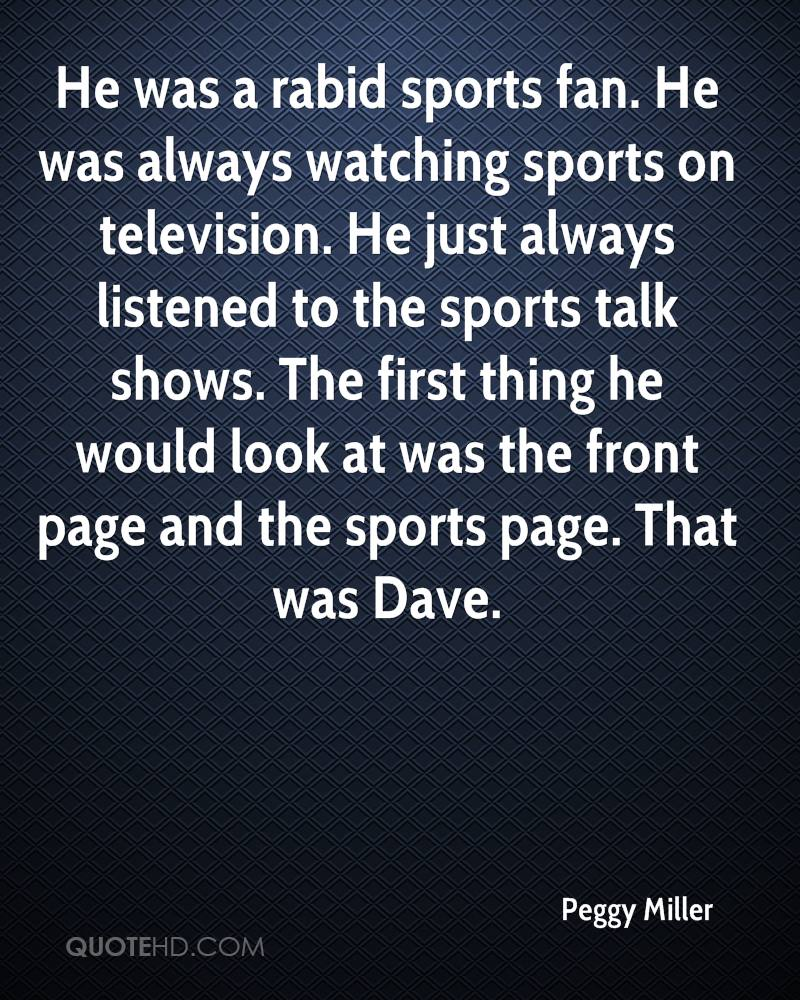 He was a rabid sports fan. He was always watching sports on television. He just always listened to the sports talk shows. The first thing he would look at was the front page and the sports page. That was Dave.