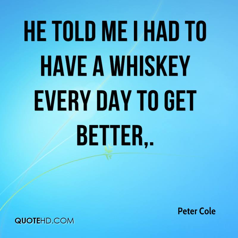 He told me I had to have a whiskey every day to get better.