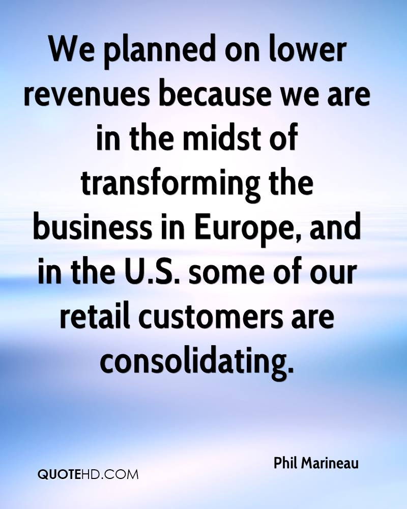 We planned on lower revenues because we are in the midst of transforming the business in Europe, and in the U.S. some of our retail customers are consolidating.