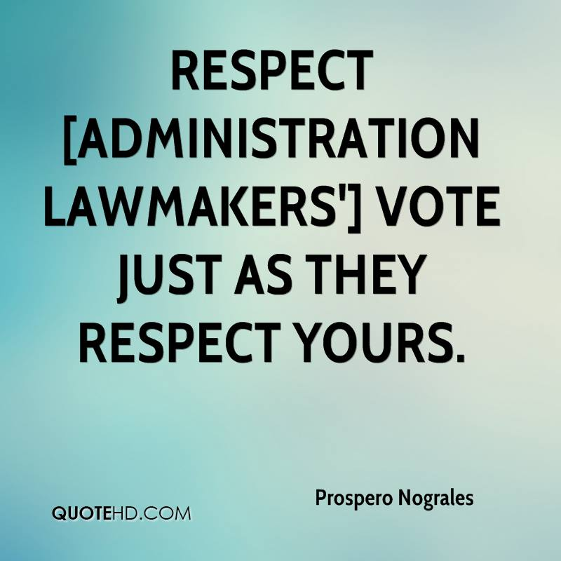 Respect [administration lawmakers'] vote just as they respect yours.
