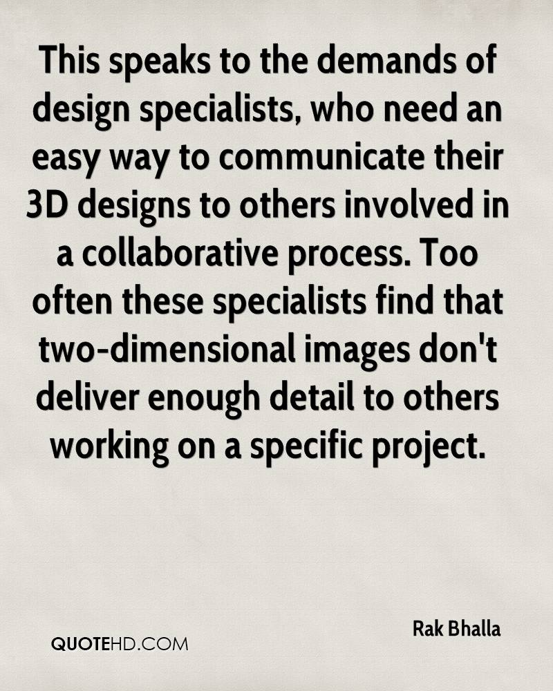 This speaks to the demands of design specialists, who need an easy way to communicate their 3D designs to others involved in a collaborative process. Too often these specialists find that two-dimensional images don't deliver enough detail to others working on a specific project.