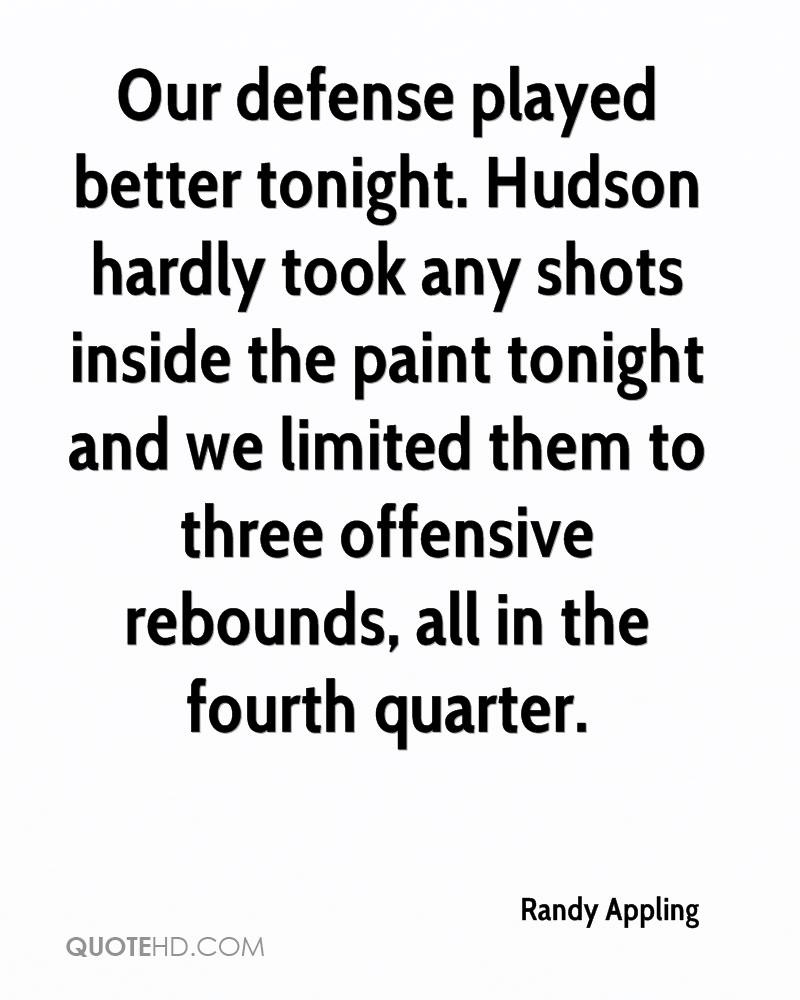 Our defense played better tonight. Hudson hardly took any shots inside the paint tonight and we limited them to three offensive rebounds, all in the fourth quarter.