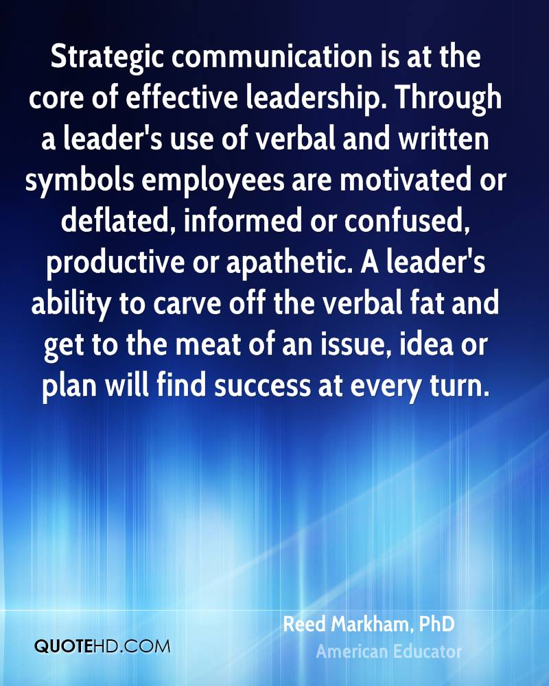 effective leadership through communication How leaders influence followers through the use of nonverbal which is typically accomplished through verbal communication as a leader communicates vision, purpose if a leader is to be more effective in creating the emotional connection with followers in order to create.