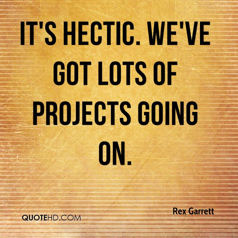 It's hectic. We've got lots of projects going on.