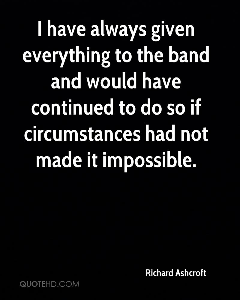 I have always given everything to the band and would have continued to do so if circumstances had not made it impossible.
