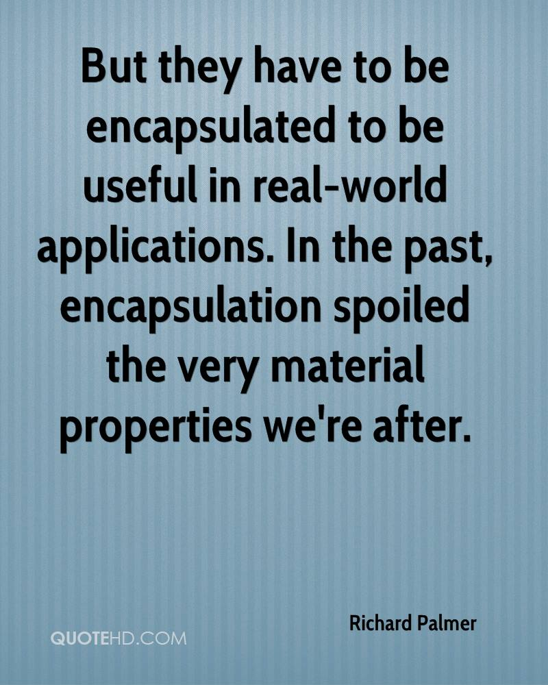 But they have to be encapsulated to be useful in real-world applications. In the past, encapsulation spoiled the very material properties we're after.