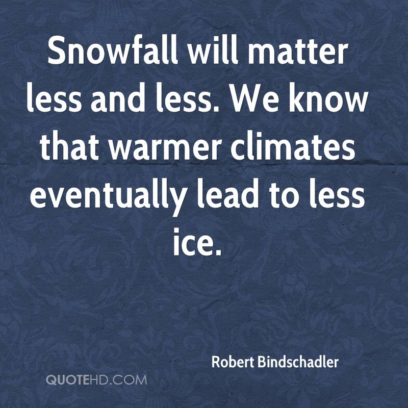 Snowfall will matter less and less. We know that warmer climates eventually lead to less ice.