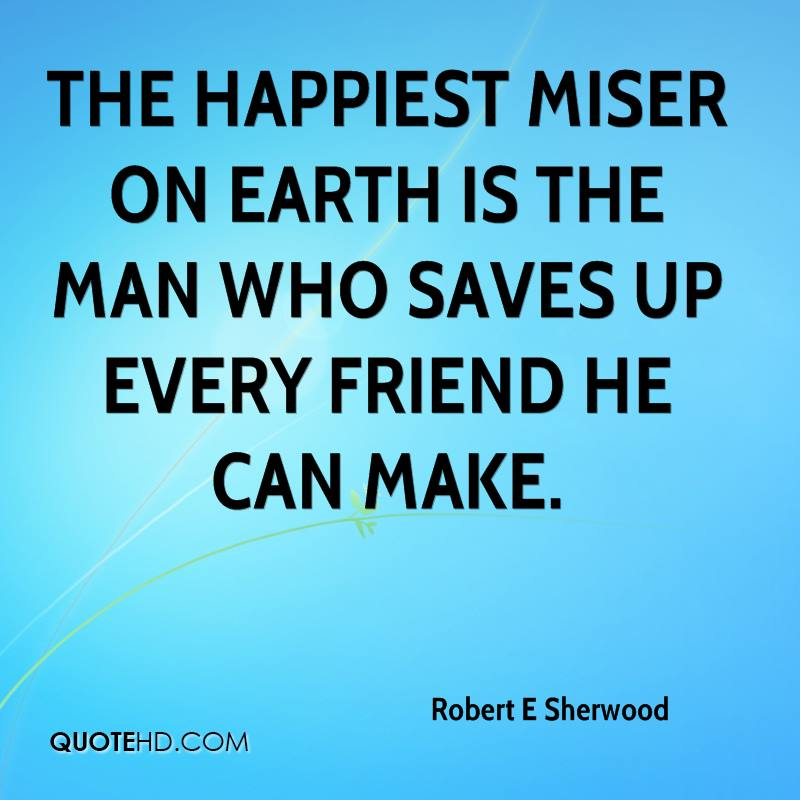 The happiest miser on earth is the man who saves up every friend he can make.