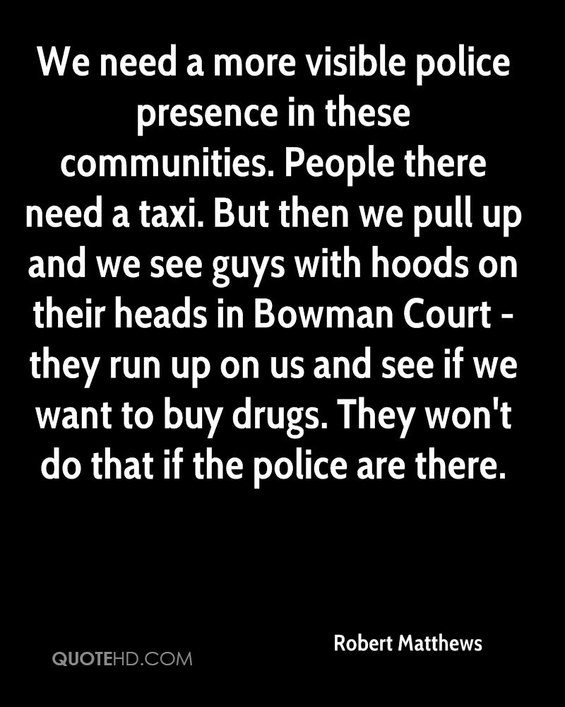 We need a more visible police presence in these communities. People there need a taxi. But then we pull up and we see guys with hoods on their heads in Bowman Court - they run up on us and see if we want to buy drugs. They won't do that if the police are there.