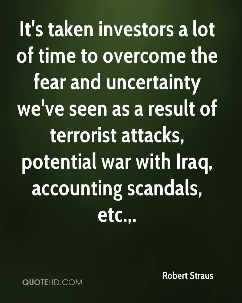 It's taken investors a lot of time to overcome the fear and uncertainty we've seen as a result of terrorist attacks, potential war with Iraq, accounting scandals, etc..
