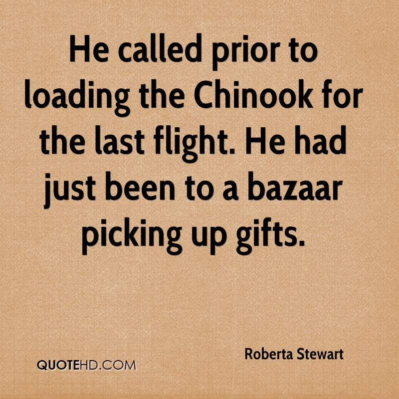 He called prior to loading the Chinook for the last flight. He had just been to a bazaar picking up gifts.