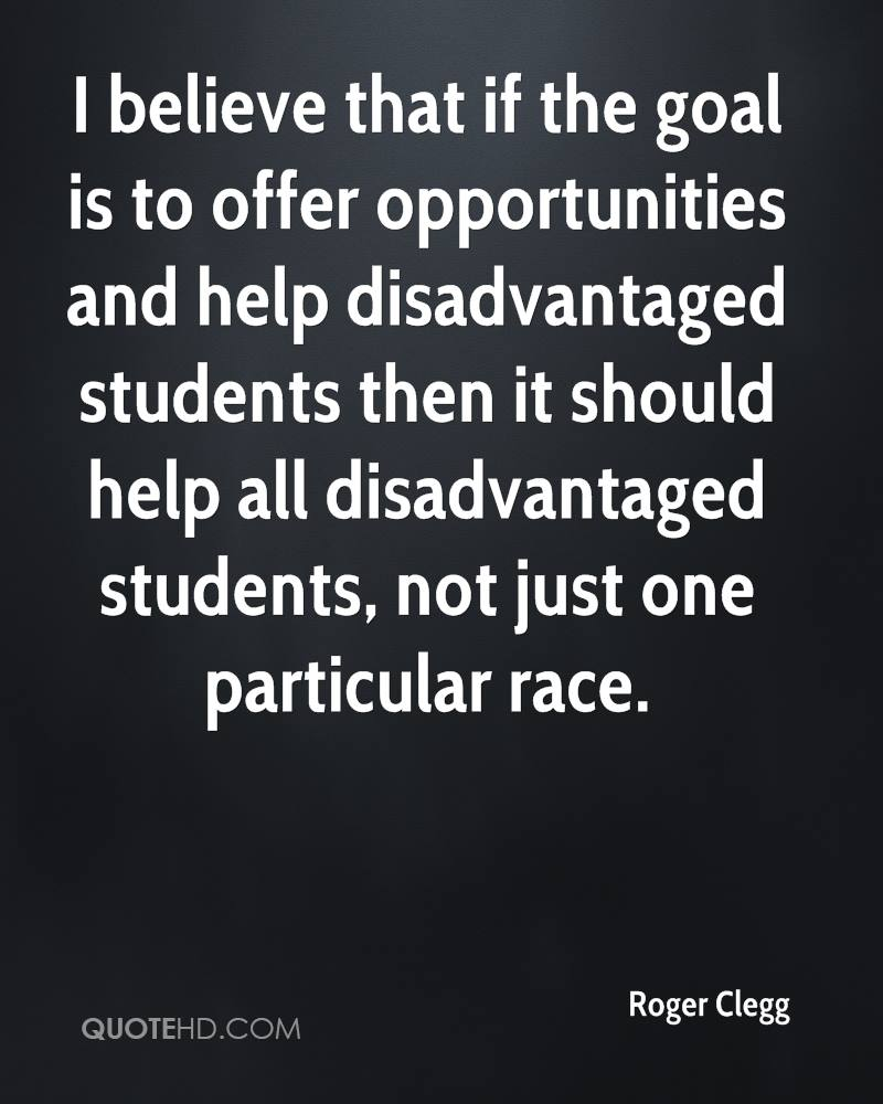 I believe that if the goal is to offer opportunities and help disadvantaged students then it should help all disadvantaged students, not just one particular race.
