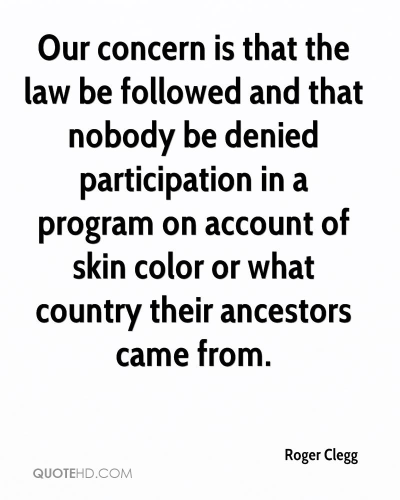 Our concern is that the law be followed and that nobody be denied participation in a program on account of skin color or what country their ancestors came from.