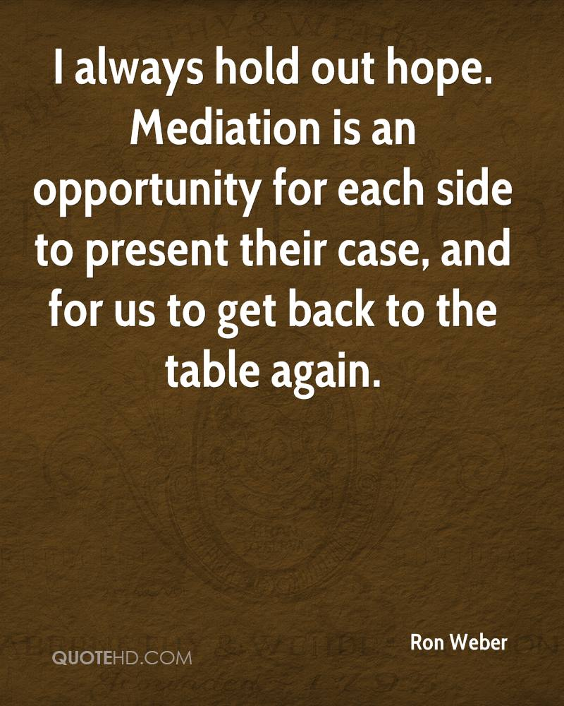 I always hold out hope. Mediation is an opportunity for each side to present their case, and for us to get back to the table again.