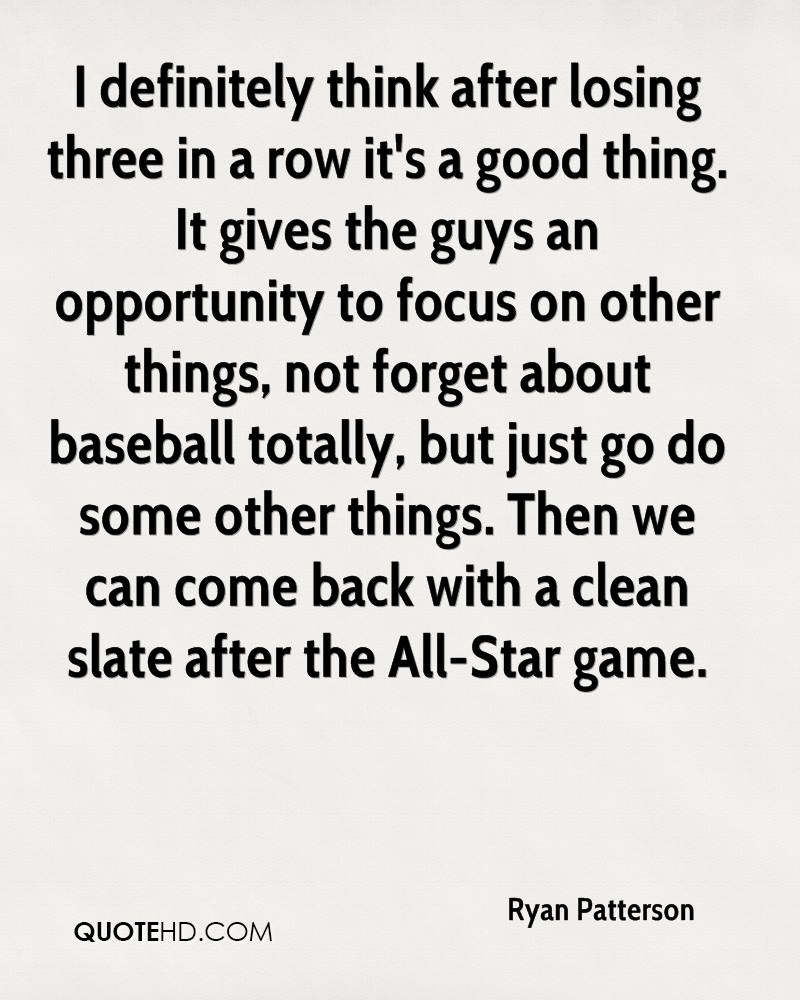 I definitely think after losing three in a row it's a good thing. It gives the guys an opportunity to focus on other things, not forget about baseball totally, but just go do some other things. Then we can come back with a clean slate after the All-Star game.