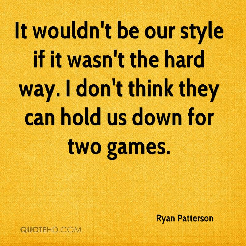 It wouldn't be our style if it wasn't the hard way. I don't think they can hold us down for two games.