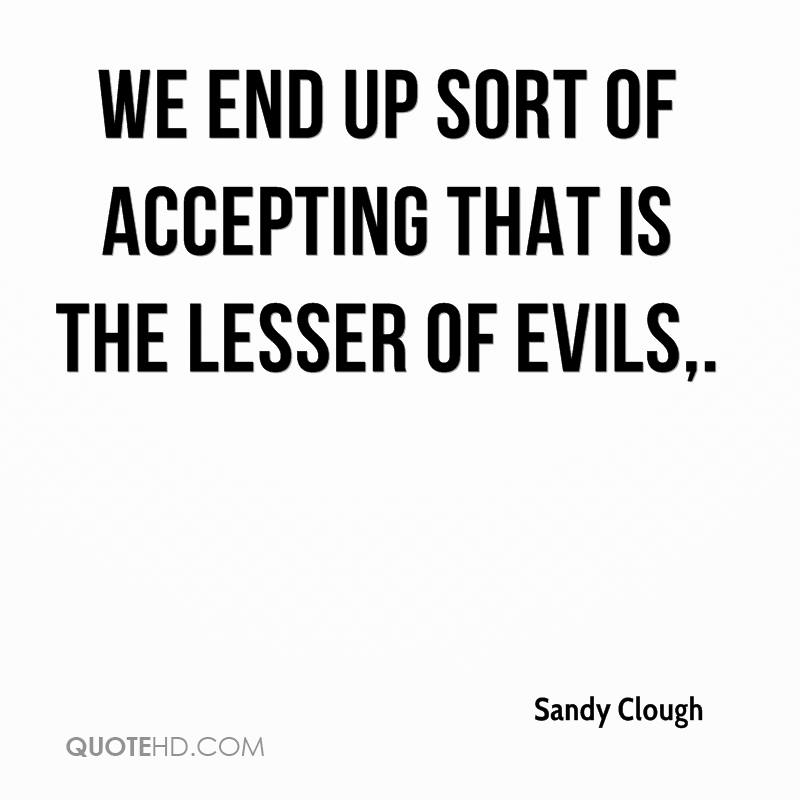 We end up sort of accepting that is the lesser of evils.
